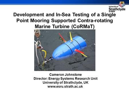 ESRU Development and In-Sea Testing of a Single Point Mooring Supported Contra-rotating Marine Turbine (CoRMaT) Cameron Johnstone Director: Energy Systems.