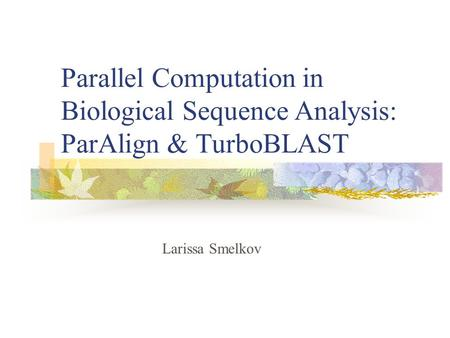 Parallel Computation in Biological Sequence Analysis: ParAlign & TurboBLAST Larissa Smelkov.
