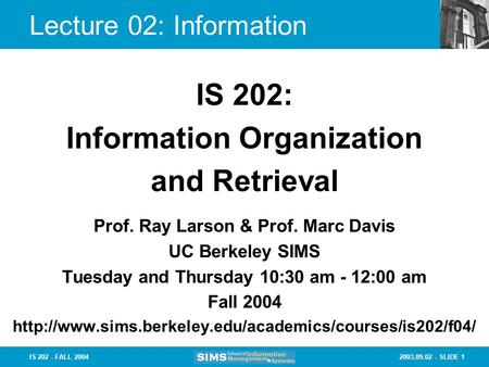 2003.09.02 - SLIDE 1IS 202 - FALL 2004 Lecture 02: Information Prof. Ray Larson & Prof. Marc Davis UC Berkeley SIMS Tuesday and Thursday 10:30 am - 12:00.
