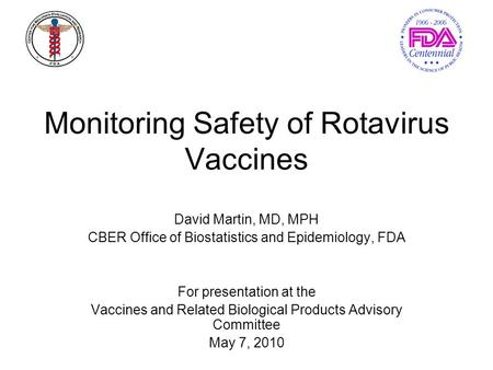 Monitoring Safety of Rotavirus Vaccines David Martin, MD, MPH CBER Office of Biostatistics and Epidemiology, FDA For presentation at the Vaccines and Related.