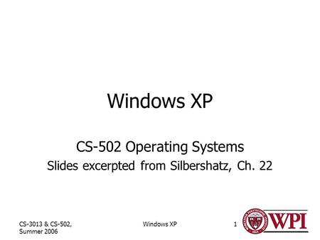 CS-3013 & CS-502, Summer 2006 Windows XP1 CS-502 Operating Systems Slides excerpted from Silbershatz, Ch. 22.