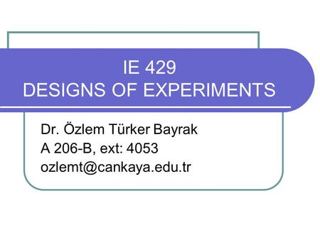 IE 429 DESIGNS OF EXPERIMENTS Dr. Özlem Türker Bayrak A 206-B, ext: 4053