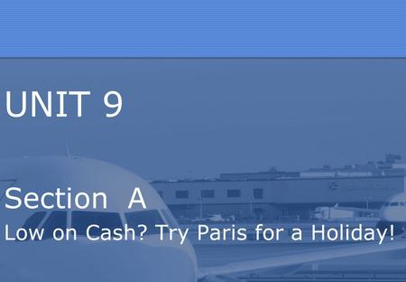 UNIT 9 Section A Low on Cash? Try Paris for a Holiday!