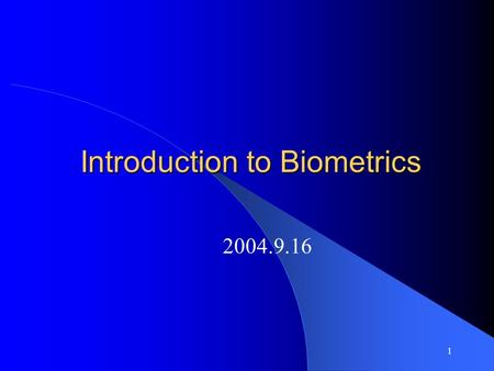 1 Introduction to Biometrics 2004.9.16 2 What is Biometrics Biometrics are automated methods of recognizing a person based on a physiological or behavioral.
