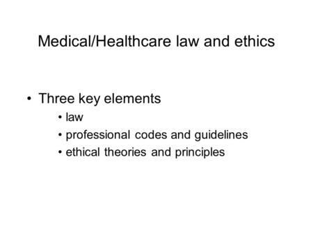 Medical/Healthcare law and ethics Three key elements law professional codes and guidelines ethical theories and principles.