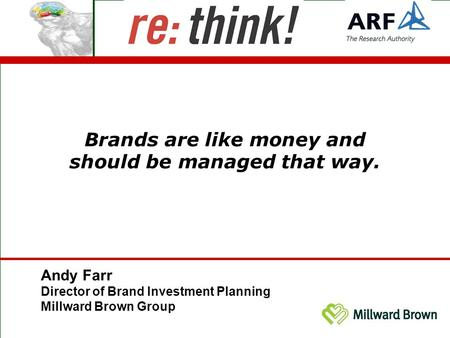 Brands are like money and should be managed that way. Andy Farr Director of Brand Investment Planning Millward Brown Group.