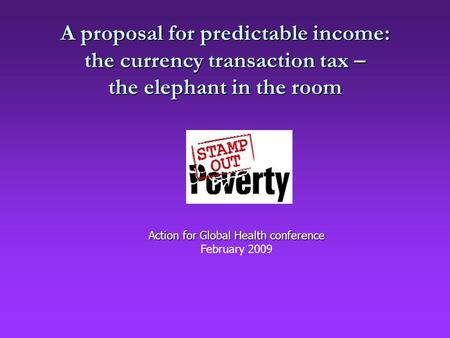 A proposal for predictable income: the currency transaction tax – the elephant in the room Action for Global Health conference February 2009.