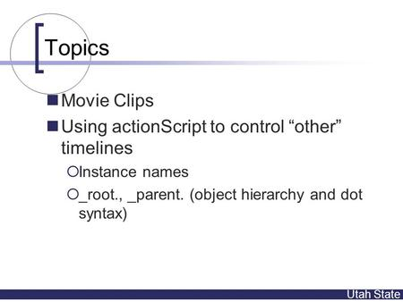 "Utah State Topics Movie Clips Using actionScript to control ""other"" timelines  Instance names  _root., _parent. (object hierarchy and dot syntax)"