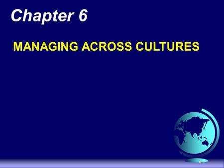 6-1 Chapter 6 MANAGING ACROSS CULTURES. 6-2 Strategies for Managing Across Cultures  Globalization - the production and distribution of products and.