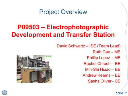 EDGE™ Project Overview P09503 – Electrophotographic Development and Transfer Station David Schwartz – ISE (Team Lead) Ruth Gay – ME Phillip Lopez – ME.
