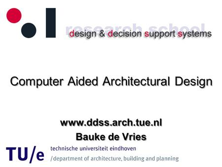 Computer Aided Architectural Design www.ddss.arch.tue.nl Bauke de Vries www.ddss.arch.tue.nl Bauke de Vries.