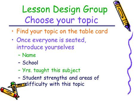 Lesson Design Group Choose your topic Find your topic on the table card Once everyone is seated, introduce yourselves –Name –School –Yrs. taught this subject.