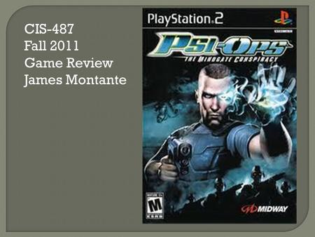 CIS-487 Fall 2011 Game Review James Montante  Company: Midway  Type of Game: 3 rd Person Shooter  Price: Around $10.00  Required Hardware: PS2.