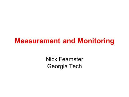 Measurement and Monitoring Nick Feamster Georgia Tech.