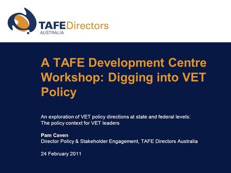 A TAFE Development Centre Workshop: Digging into VET Policy An exploration of VET policy directions at state and federal levels: The policy context for.