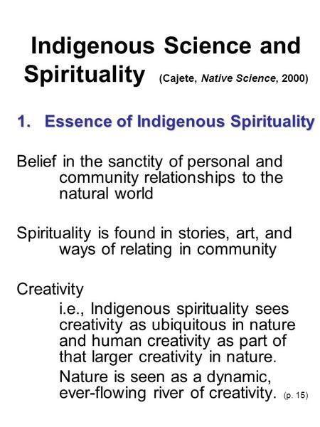 Indigenous Science and Spirituality (Cajete, Native Science, 2000) 1. Essence of Indigenous Spirituality Belief in the sanctity of personal and community.