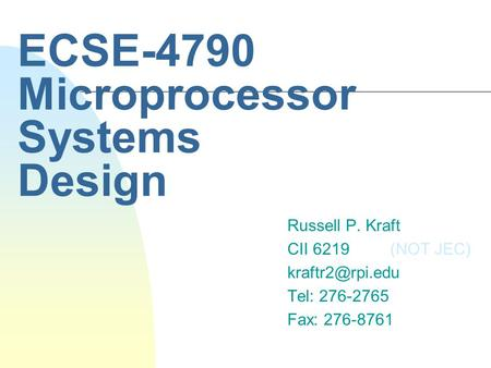 ECSE-4790 Microprocessor Systems Design Russell P. Kraft CII 6219 (NOT JEC) Tel: 276-2765 Fax: 276-8761.