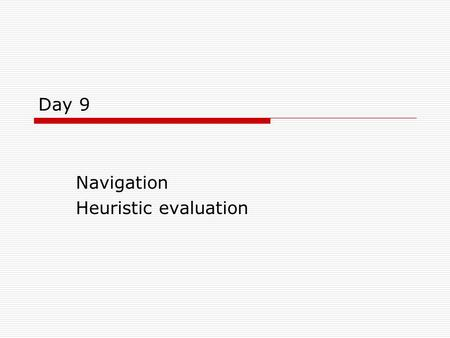 Day 9 Navigation Heuristic evaluation. Objectives  Look at some simple rules on navigation  Introduction to Heuristic Evaluation.