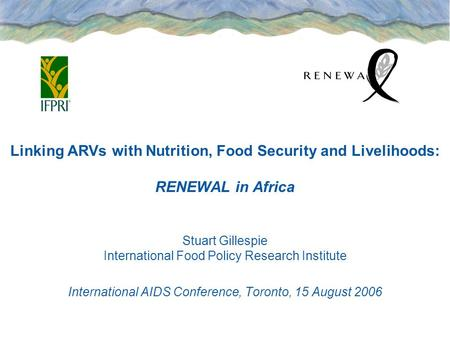 Linking ARVs with Nutrition, Food Security and Livelihoods: RENEWAL in Africa Stuart Gillespie International Food Policy Research Institute International.