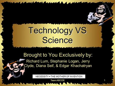 Team ABCDE1 Technology VS Science Brought to You Exclusively by: Richard Lum, Stephanie Logan, Jerry Clyde, Diana Seif, & Edgar Khachatryan NECESSITY.