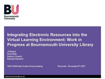 Www.bournemouth.ac.uk Integrating Electronic Resources into the Virtual Learning Environment: Work in Progress at Bournemouth University Library Jill Beard.