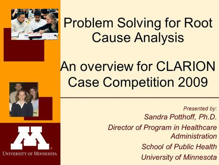 ® Problem Solving for Root Cause Analysis An overview for CLARION Case Competition 2009 Presented by: Sandra Potthoff, Ph.D. Director of Program in Healthcare.