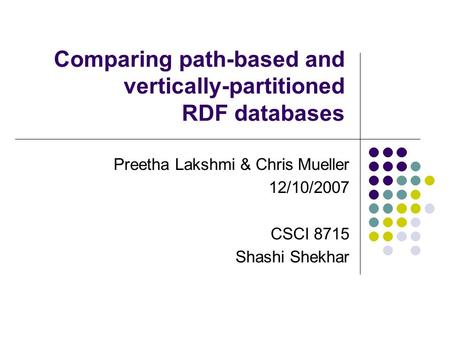 Comparing path-based and vertically-partitioned RDF databases Preetha Lakshmi & Chris Mueller 12/10/2007 CSCI 8715 Shashi Shekhar.