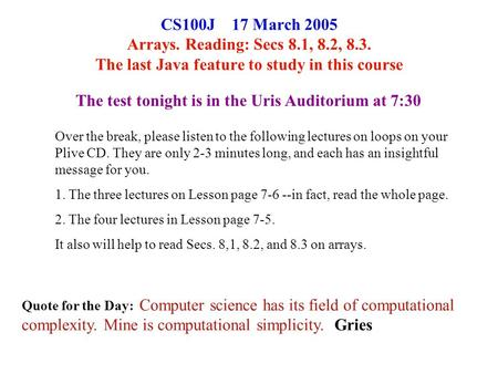CS100J 17 March 2005 Arrays. Reading: Secs 8.1, 8.2, 8.3. The last Java feature to study in this course Quote for the Day: Computer science has its field.