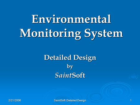 2/21/2006 SaintSoft: Detailed Design 1 Environmental Monitoring System Detailed Design by Saint Soft.