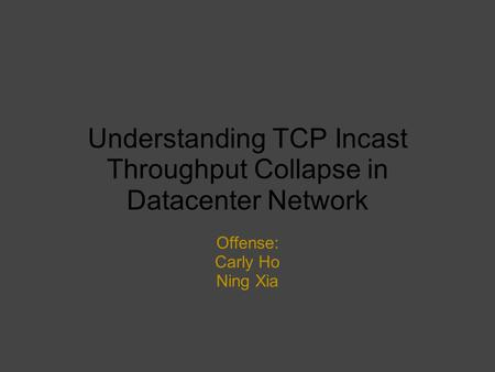 Understanding TCP Incast Throughput Collapse in Datacenter Network Offense: Carly Ho Ning Xia.