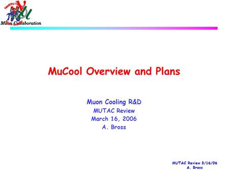 MUTAC Review 3/16/06 A. Bross MuCool Overview and Plans Muon Cooling R&D MUTAC Review March 16, 2006 A. Bross.