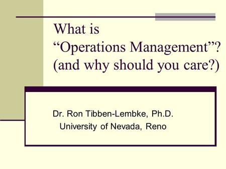 "What is ""Operations Management""? (and why should you care?) Dr. Ron Tibben-Lembke, Ph.D. University of Nevada, Reno."