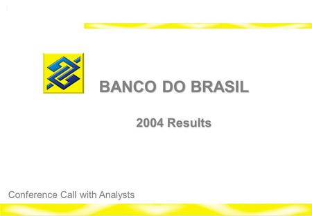 1 Banco do Brasil 2004 Investor Relations BANCO DO BRASIL 2004 Results Conference Call with Analysts.