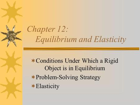 Chapter 12: Equilibrium and Elasticity  Conditions Under Which a Rigid Object is in Equilibrium  Problem-Solving Strategy  Elasticity.
