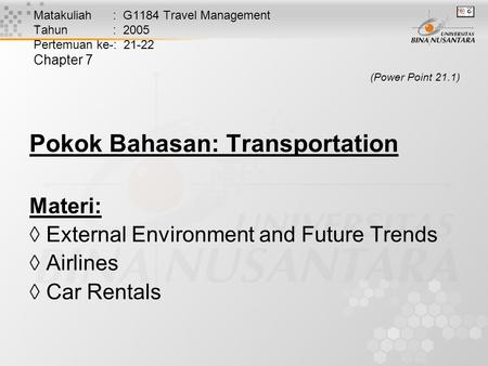 Matakuliah : G1184 Travel Management Tahun : 2005 Pertemuan ke-: 21-22 Chapter 7 (Power Point 21.1) Pokok Bahasan: Transportation Materi:  External Environment.