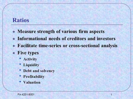 Fin 4201/8001 1 Ratios Measure strength of various firm aspects Informational needs of creditors and investors Facilitate time-series or cross-sectional.