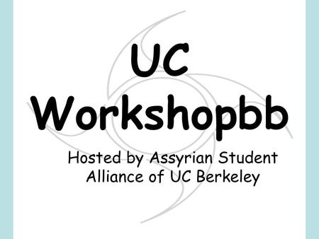 Hosted by Assyrian Student Alliance of UC Berkeley UC Workshopbb.