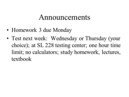 Announcements Homework 3 due Monday Test next week: Wednesday or Thursday (your choice); at SL 228 testing center; one hour time limit; no calculators;