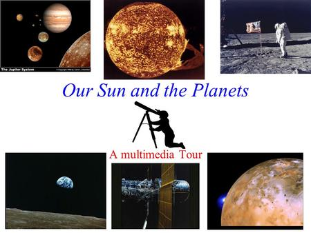 Our Sun and the Planets A multimedia Tour How Do We See the Stars and Planets? Sometimes we use telescopes on the ground…