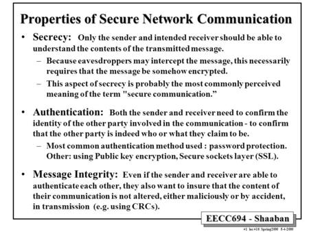 EECC694 - Shaaban #1 lec #16 Spring2000 5-4-2000 Properties of Secure Network Communication Secrecy: Only the sender and intended receiver should be able.