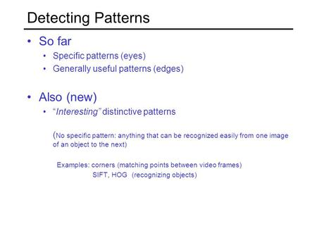 "Detecting Patterns So far Specific patterns (eyes) Generally useful patterns (edges) Also (new) ""Interesting"" distinctive patterns ( No specific pattern:"