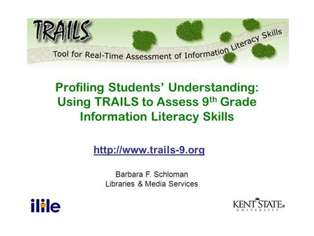 Barbara F. Schloman Libraries & Media Services Profiling Students' Understanding: Using TRAILS to Assess 9 th Grade Information.