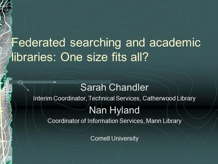 Federated searching and academic libraries: One size fits all? Sarah Chandler Interim Coordinator, Technical Services, Catherwood Library Nan Hyland Coordinator.