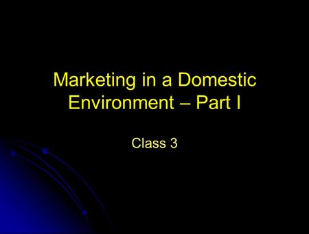 Marketing in a Domestic Environment – Part I Class 3.