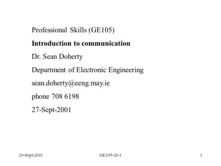 29-Sept-2001GE105-20-11 Professional Skills (GE105) Introduction to communication Dr. Sean Doherty Department of Electronic Engineering