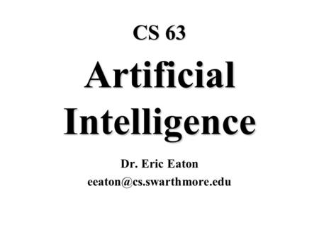 CS 63 Artificial Intelligence Dr. Eric Eaton