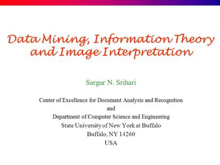 Data Mining, Information Theory and Image Interpretation Sargur N. Srihari Center of Excellence for Document Analysis and Recognition and Department of.