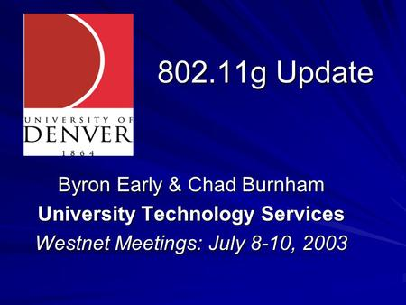 802.11g Update Byron Early & Chad Burnham University Technology Services Westnet Meetings: July 8-10, 2003.