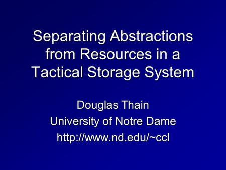 Separating Abstractions from Resources in a Tactical Storage System Douglas Thain University of Notre Dame