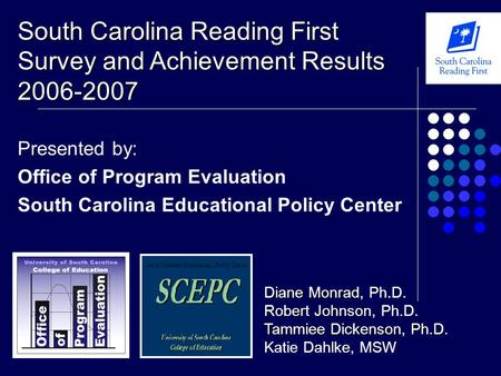 Presented by: Office of Program Evaluation South Carolina Educational Policy Center South Carolina Reading First Survey and Achievement Results 2006-2007.